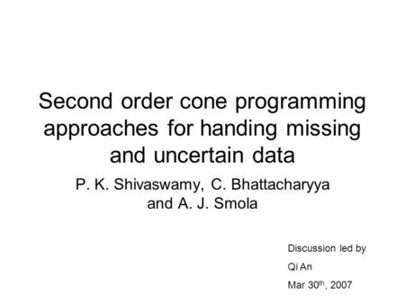 Second order cone programming approaches for handing missing and uncertain data P. K. Shivaswamy, C. Bhattacharyya and A. J. Smola Discussion led by Qi.