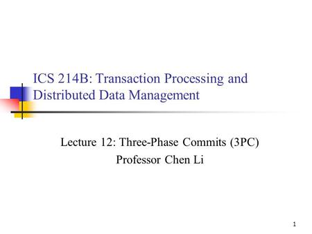 1 ICS 214B: Transaction Processing and Distributed Data Management Lecture 12: Three-Phase Commits (3PC) Professor Chen Li.