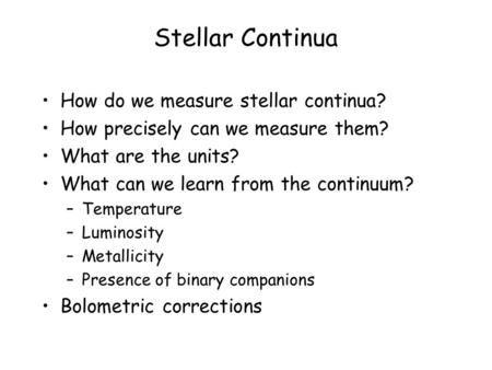 Stellar Continua How do we measure stellar continua? How precisely can we measure them? What are the units? What can we learn from the continuum? –Temperature.