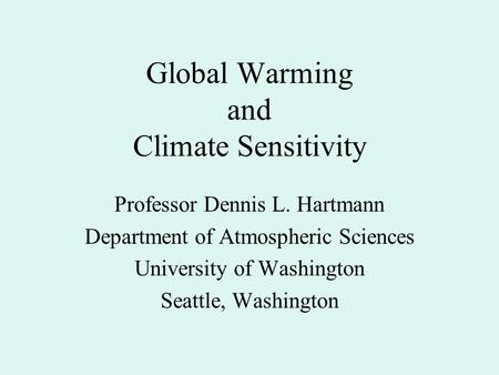 Global Warming and Climate Sensitivity Professor Dennis L. Hartmann Department of Atmospheric Sciences University of Washington Seattle, Washington.