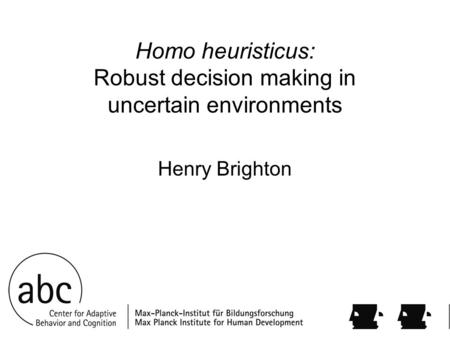 Homo heuristicus: Robust decision making in uncertain environments Henry Brighton.