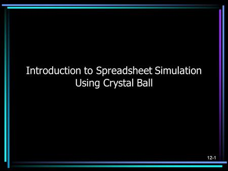 12-1 Introduction to Spreadsheet Simulation Using Crystal Ball.