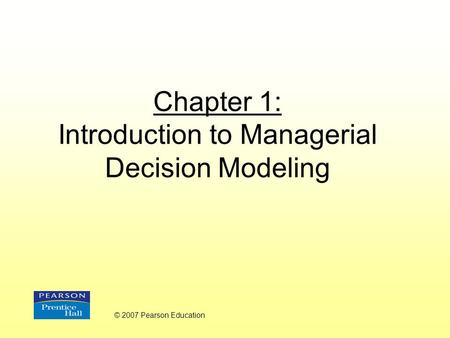 Chapter 1: Introduction to Managerial Decision Modeling © 2007 Pearson Education.