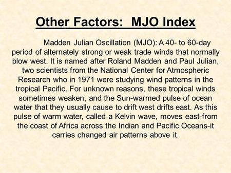 Other Factors: MJO Index Madden Julian Oscillation (MJO): A 40- to 60-day period of alternately strong or weak trade winds that normally blow west. It.
