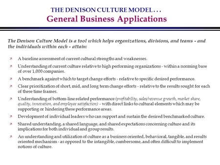 THE DENISON CULTURE MODEL... General Business Applications ä A baseline assessment of current cultural strengths and weaknesses. ä Understanding of current.