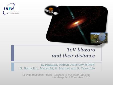 TeV blazars and their distance E. Prandini, Padova University & INFN G. Bonnoli, L. Maraschi, M. Mariotti and F. Tavecchio Cosmic Radiation Fields - Sources.