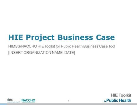 1 HIE Project Business Case HIMSS/NACCHO HIE Toolkit for Public Health Business Case Tool [INSERT ORGANIZATION NAME, DATE]