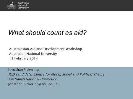 What should count as aid? Jonathan Pickering PhD candidate, Centre for Moral, Social and Political Theory Australian National University
