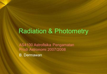 Radiation & Photometry AS4100 Astrofisika Pengamatan Prodi Astronomi 2007/2008 B. Dermawan.