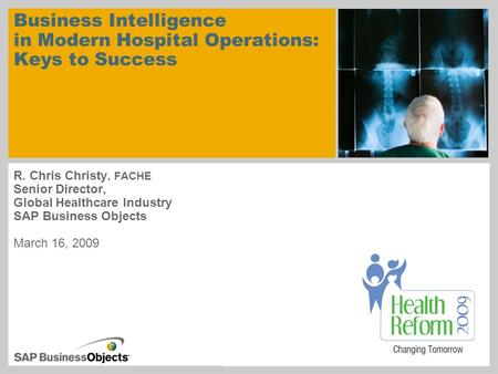 Business Intelligence in Modern Hospital Operations: Keys to Success R. Chris Christy, FACHE Senior Director, Global Healthcare Industry SAP Business Objects.