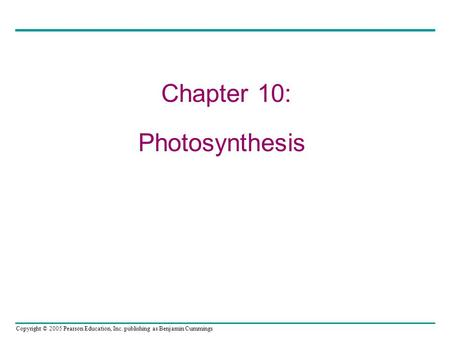 Copyright © 2005 Pearson Education, Inc. publishing as Benjamin Cummings Chapter 10: Photosynthesis.