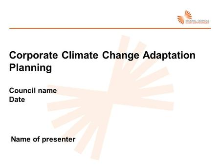 Name of presenter Corporate Climate Change Adaptation Planning Council name Date.