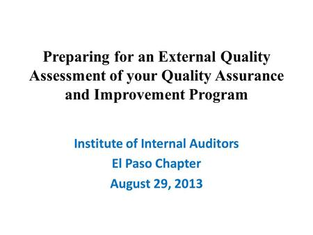 Preparing for an External Quality Assessment of your Quality Assurance and Improvement Program Institute of Internal Auditors El Paso Chapter August 29,