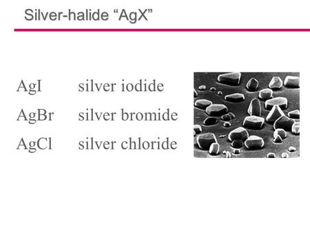 "Silver-halide ""AgX"" AgIsilver iodide AgBrsilver bromide AgClsilver chloride."