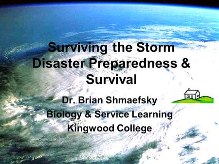 Surviving the Storm Disaster Preparedness & Survival Dr. Brian Shmaefsky Biology & Service Learning Kingwood College.