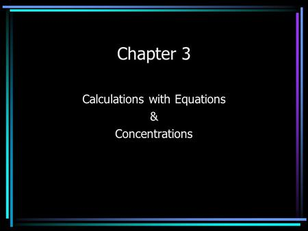 Chapter 3 Calculations with Equations & Concentrations.