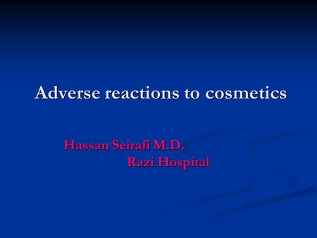 Adverse reactions to cosmetics Hassan Seirafi M.D. Razi Hospital.