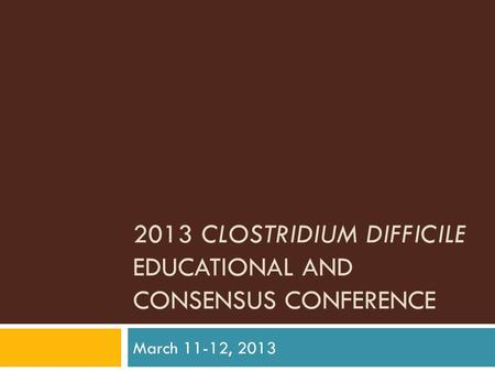 2013 CLOSTRIDIUM DIFFICILE EDUCATIONAL AND CONSENSUS CONFERENCE March 11-12, 2013.
