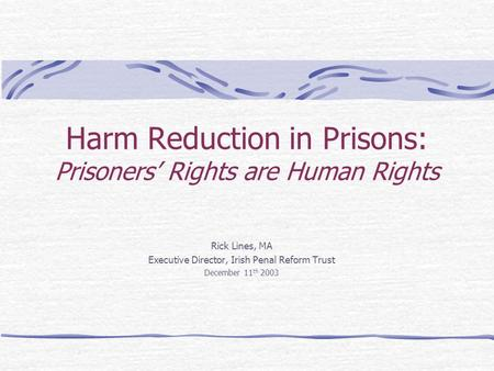 Harm Reduction in Prisons: Prisoners' Rights are Human Rights Rick Lines, MA Executive Director, Irish Penal Reform Trust December 11 th 2003.