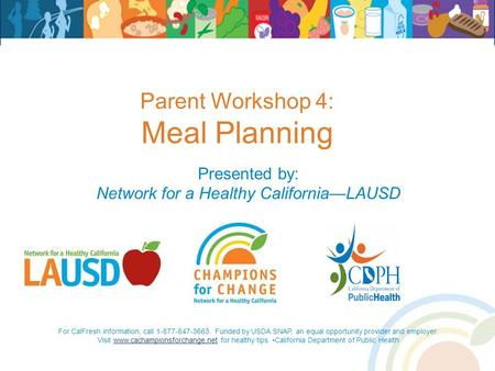 Parent Workshop 4: Meal Planning Presented by: Network for a Healthy California—LAUSD For CalFresh information, call 1-877-847-3663. Funded by USDA SNAP,