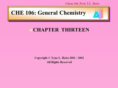 Chem 106, Prof. T.L. Heise 1 CHE 106: General Chemistry u CHAPTER THIRTEEN Copyright © Tyna L. Heise 2001 - 2002 All Rights Reserved.