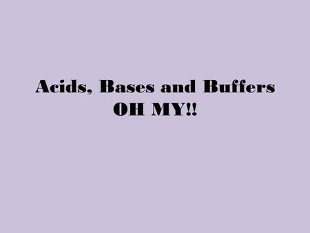 Acids, Bases and Buffers OH MY!!