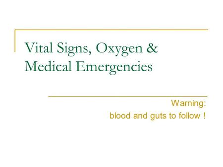 Vital Signs, Oxygen & Medical Emergencies Warning: blood and guts to follow !