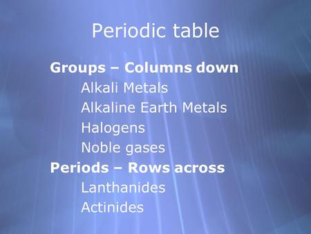 Periodic table Groups – Columns down Alkali Metals Alkaline Earth Metals Halogens Noble gases Periods – Rows across Lanthanides Actinides Groups – Columns.
