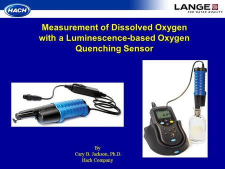 Measurement of Dissolved Oxygen with a Luminescence-based Oxygen Quenching Sensor By Cary B. Jackson, Ph.D. Hach Company.