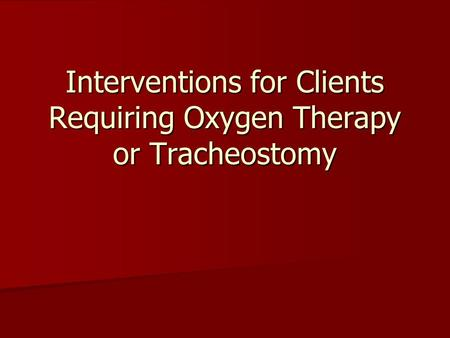 Interventions for Clients Requiring Oxygen Therapy or Tracheostomy