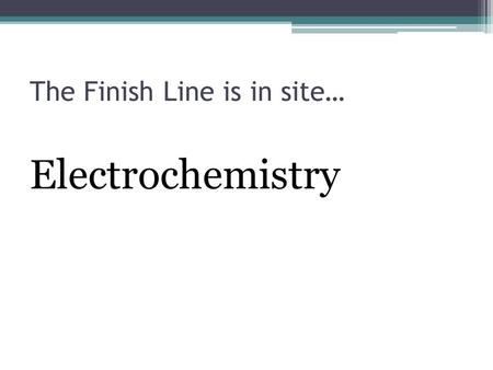"The Finish Line is in site… Electrochemistry. ""Oxidation-Reduction Reactions"" LEO SAYS GER."