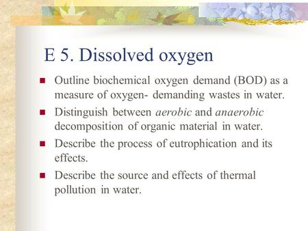 E 5. Dissolved oxygen Outline biochemical oxygen demand (BOD) as a measure of oxygen- demanding wastes in water. Distinguish between aerobic and anaerobic.