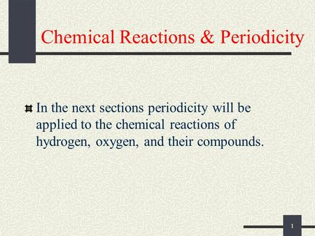 1 Chemical Reactions & Periodicity In the next sections periodicity will be applied to the chemical reactions of hydrogen, oxygen, and their compounds.