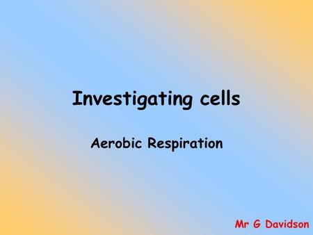 Investigating cells Aerobic Respiration Mr G Davidson.