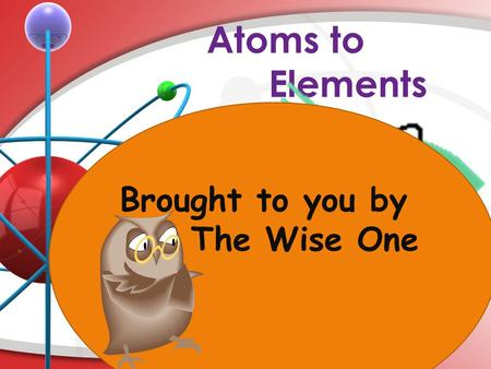 Atoms to Elements Brought to you by The Wise One.