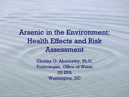 Arsenic in the Environment: Health Effects and Risk Assessment Charles O. Abernathy, Ph.D. Toxicologist, Office of Water US EPA Washington, DC.