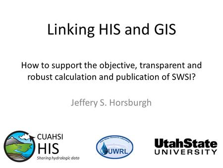 Linking HIS and GIS How to support the objective, transparent and robust calculation and publication of SWSI? Jeffery S. Horsburgh CUAHSI HIS Sharing hydrologic.