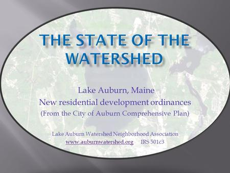 Lake Auburn, Maine New residential development ordinances (From the City of Auburn Comprehensive Plan) Lake Auburn Watershed Neighborhood Association www.auburnwatershed.orgwww.auburnwatershed.org.