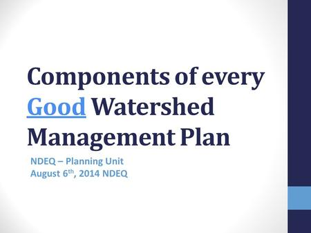 Components of every Good Watershed Management Plan NDEQ – Planning Unit August 6 th, 2014 NDEQ – Planning Unit gust 6 th 2014.