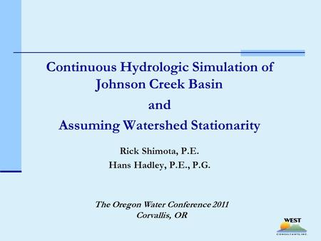 Continuous Hydrologic Simulation of Johnson Creek Basin and Assuming Watershed Stationarity Rick Shimota, P.E. Hans Hadley, P.E., P.G. The Oregon Water.