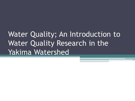 Water Quality; An Introduction to Water Quality Research in the Yakima Watershed.