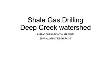 Shale Gas Drilling Deep Creek watershed SURFACE DRILLING CONSTRAINTS SPATIAL ANALYSIS EXERCISE.
