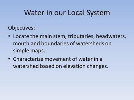 Water in our Local System Objectives: Locate the main stem, tributaries, headwaters, mouth and boundaries of watersheds on simple maps. Characterize movement.