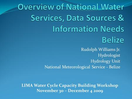Rudolph Williams Jr. Hydrologist Hydrology Unit National Meteorological Service - Belize LIMA Water Cycle Capacity Building Workshop November 30 – December.