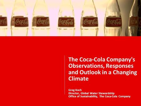 The Coca-Cola Company's Observations, Responses and Outlook in a Changing Climate Greg Koch Director, Global Water Stewardship Office of Sustainability,