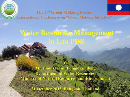 "1 The 2 nd Green Mekong Forum International Conference on ""Green Mekong Initiative"" Water Resources Management in Lao PDR By: Mr. Phousavanh Fongkhamdeng."