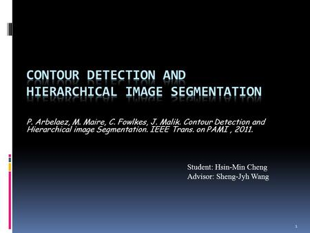 1 P. Arbelaez, M. Maire, C. Fowlkes, J. Malik. Contour Detection and Hierarchical image Segmentation. IEEE Trans. on PAMI, 2011. Student: Hsin-Min Cheng.
