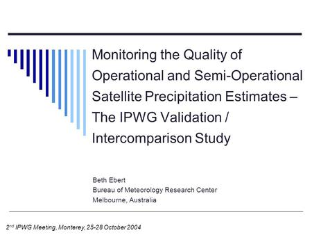 Monitoring the Quality of Operational and Semi-Operational Satellite Precipitation Estimates – The IPWG Validation / Intercomparison Study Beth Ebert Bureau.