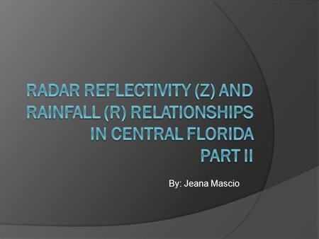 By: Jeana Mascio. The Point Want to be more accurate with estimating rainfall amounts from Z/R relationships.