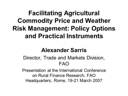 Facilitating Agricultural Commodity Price and Weather Risk Management: Policy Options and Practical Instruments Alexander Sarris Director, Trade and Markets.